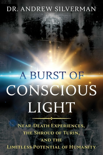 A Burst of Conscious Light - Near-Death Experiences, the Shroud of Turin, and the Limitless Potential of Humanity ebook by Dr. Andrew Silverman