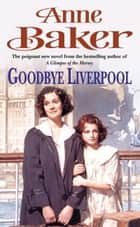 Goodbye Liverpool - New beginnings are threatened by the past in this gripping family saga ebook by Anne Baker