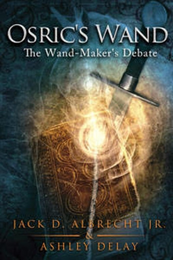 The Wand-Maker's Debate - Osric's Wand ebook by Jack D. ALBRECHT Jr.,Ashley Delay