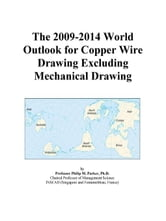 The 2009-2014 World Outlook for Copper Wire Drawing Excluding Mechanical Drawing ebook by ICON Group International, Inc.