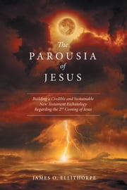 The Parousia of Jesus - Building a Credible and Sustainable New Testament Eschatology Regarding the 2Nd Coming of Jesus ebook by James O. Ellithorpe