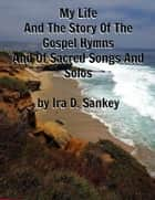My Life And The Story Of The Gospel Hymns And Of Sacred Songs And Solos ebook by Ira D. Sankey