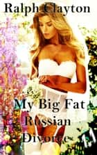 My Big Fat Russian Divorce 1.1 ebook by Ralph Clayton