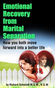 Emotional Recovery from Marital Separation - How You Both Move Forward Into a Better Life ebook by Richard Schwindt