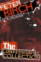 Peter Birch Presents - The Confessions Collection ebook by Peter Birch