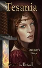 Tesania: Trannyth's Keep: An Epic Fantasy Adventure ebook by Grant E Brazell