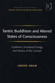 Tantric Buddhism and Altered States of Consciousness - Durkheim, Emotional Energy and Visions of the Consort ebook by Dr Louise Child,Revd Jeff Astley,Professor James A Beckford,Mr Richard Brummer,Professor Vincent Brümmer,Professor Paul S Fiddes,Professor T J Gorringe,Mr Stanley J Grenz,Mr Richard Hutch,Dr David Jasper,Ms Judith Lieu,Professor Geoffrey Samuel,Mr Gerhard Sauter,Professor Adrian Thatcher,Canon Anthony C Thiselton,Mr Terrance Tilley,Mr Alan Torrance,Mr Miroslav Volf,Mr Raymond Brady Williams