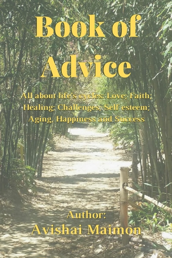 Book of Advice - All about life cycles: Love, Faith, Healing, Challenges, Self-esteem, Aging, Wellness, Happiness and Success ebook by Avishai Maimon