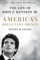 America's Reluctant Prince - The Life of John F. Kennedy Jr. eBook by Steven M. Gillon