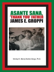 Asante Sana, 'Thank You' Father James E. Groppi ebook by Shirley R. (Berry) Butler-Derge, Ph.D.