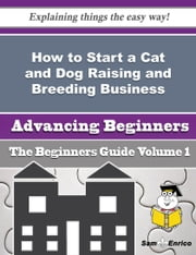 How to Start a Cat and Dog Raising and Breeding Business (Beginners Guide) ebook by Jewel Mcalister,Sam Enrico