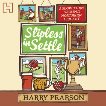 Slipless In Settle - A Slow Turn Around Northern Cricket audiobook by Harry Pearson