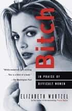 Bitch - In Praise of Difficult Women ebook by Elizabeth Wurtzel
