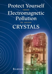 Protect Yourself from Electromagnetic Pollution by Using Crystals ebook by Barbara Newerla