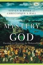 The Mystery of God ebook by Steven D. Boyer,Christopher A. Hall