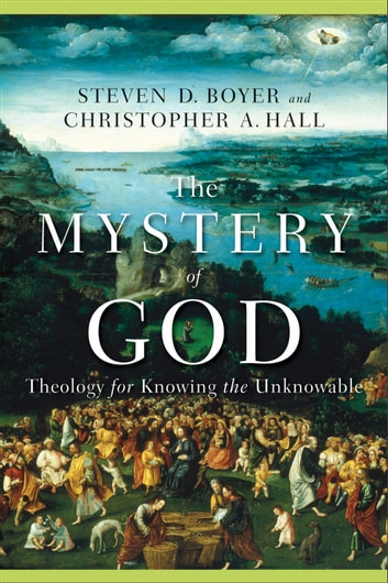 The Mystery of God - Theology for Knowing the Unknowable ebook by Steven D. Boyer,Christopher A. Hall