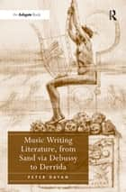 Music Writing Literature, from Sand via Debussy to Derrida ebook by Peter Dayan