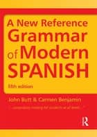 A New Reference Grammar of Modern Spanish, Fifth Edition ebook by John Butt, Carmen Benjamin