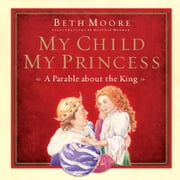 My Child, My Princess - A Parable About the King ebook by Beth Moore,Beverly Warren