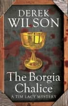 The Borgia Chalice ebook by Derek Wilson