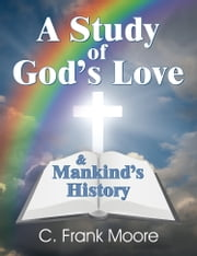 Study of God's Love & Mankind's History, A ebook by C. Frank Moore