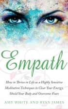 Empath : How to Thrive in Life as A Highly Sensitive – Meditation Techniques to Clear Your Energy, Shield Your Body, and Overcome Fears - Empath Series, #2 ebook by Ryan James, Amy White