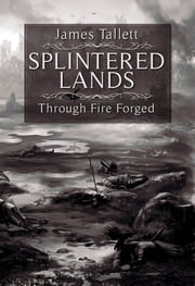 Splintered Lands: Through Fire Forged ebook by James Tallett