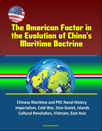 The American Factor in the Evolution of China's Maritime Doctrine: Chinese Maritime and PRC Naval History, Imperialism, Cold War, Sino-Soviet, Islands, Cultural Revolution, Vietnam, East Asia ebook by Progressive Management