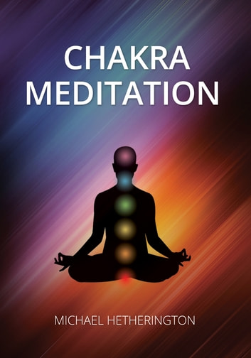 Chakra Meditation: A Simple Yet Powerful Meditation for Transformation and Healing ebook by Michael Hetherington