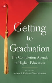 Getting to Graduation - The Completion Agenda in Higher Education ebook by Andrew P. Kelly,Mark Schneider