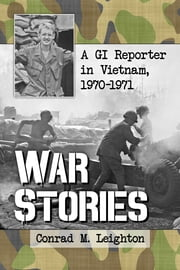 War Stories - A GI Reporter in Vietnam, 1970-1971 ebook by Conrad M. Leighton
