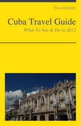 Cuba Travel Guide - What To See & Do ebook by Erica Gregory