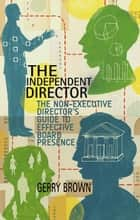 The Independent Director - The Non-Executive Director's Guide to Effective Board Presence ebook by G. Brown