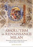 Absolutism in Renaissance Milan - Plenitude of Power under the Visconti and the Sforza 1329-1535 ebook by Jane Black