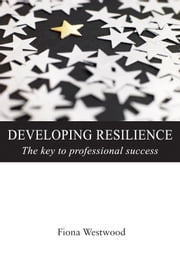 Developing Resilience - The Key to Professional Success ebook by Fiona Westwood