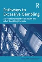 Pathways to Excessive Gambling - A Societal Perspective on Youth and Adult Gambling Pursuits ebook by Charlotte Fabiansson