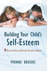 Building Your Child's Self-Esteem - 9 Secrets Every Parent Needs to Know ebook by Yvonne Brooks