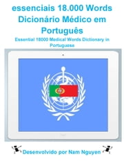 essenciais 18.000 Words Dicionário Médico em Português - Essential 18000 Medical Words Dictionary in Portuguese ebook by Nam Nguyen