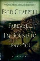 Farewell, I'm Bound to Leave You - Stories ebook by Fred Chappell