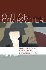Out of Character - Modernism, Vitalism, Psychic Life ebook by Omri Moses