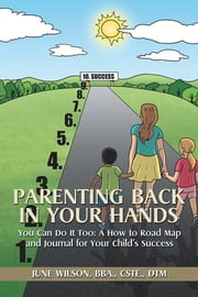 Parenting Back in Your Hands - You Can Do It Too: A How-to Road Map and Journal for Your Child's Success ebook by June Wilson, BBA, CSTE, DTM