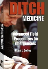 Ditch Medicine - Advanced Field Procedures For Emergencies ebook by Hugh Coffee