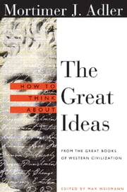How to Think About the Great Ideas - From the Great Books of Western Civilization ebook by Mortimer Adler,Max Weismann