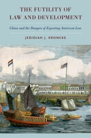 The Futility of Law and Development: China and the Dangers of Exporting American Law ebook by Jedidiah J. Kroncke