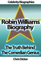 Robin Williams Biography: The Truth Behind The Comedian Genius ebook by Chris Dicker