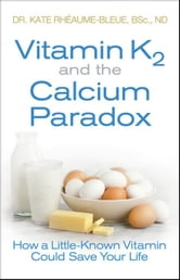 Vitamin K2 and the Calcium Paradox: How a Little-Known Vitamin Could Save Your Life ebook by Rheaume-Bleue, Kate