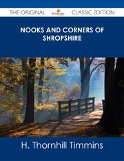 Nooks and Corners of Shropshire - The Original Classic Edition ebook by H. Thornhill Timmins