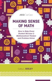Making Sense of Math: How to Help Every Student Become a Mathematical Thinker and Problem Solver (ASCD Arias) ebook by Seeley, Cathy L.