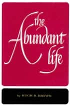 Abundant Life ebook by Hugh B. Brown
