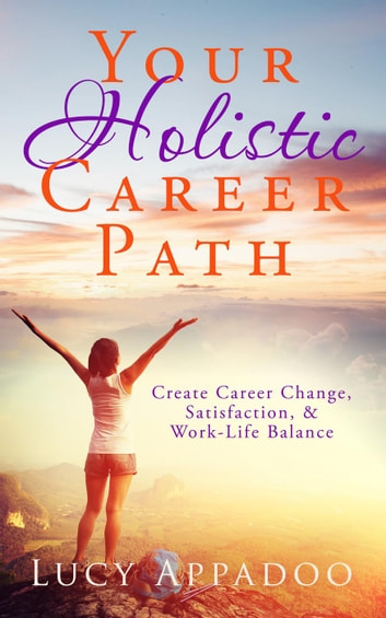 Your Holistic Career Path - Create Career Change, Satisfaction, and Work/Life Balance ebook by Lucy Appadoo